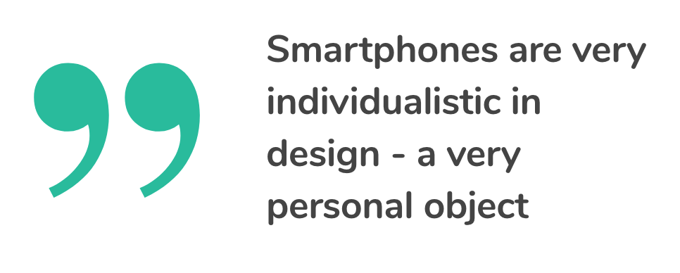 Smartphones are very individualistic in design - a very personal object