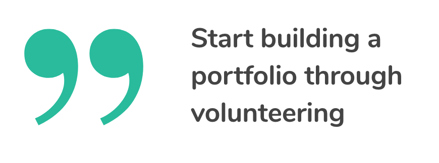 Start building a portfolio through volunteering.